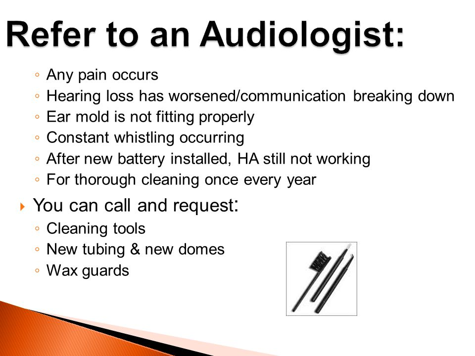 Any pain occurs Hearing loss has worsened/communication breaking down Ear mold is not fitting properly Constant whistling occurring After new battery