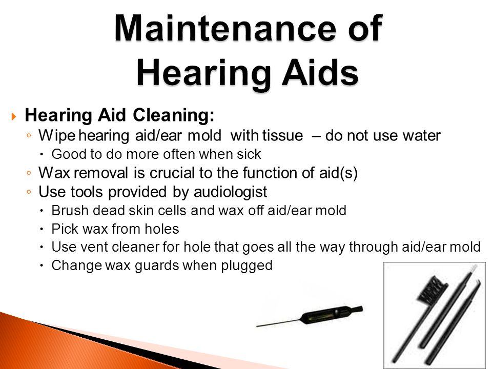 Hearing Aid Cleaning: Wipe hearing aid/ear mold with tissue – do not use water Good to do more often when sick Wax removal is crucial to the function