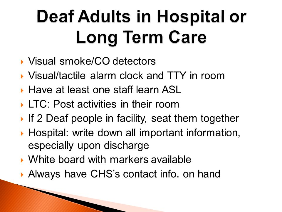 Visual smoke/CO detectors Visual/tactile alarm clock and TTY in room Have at least one staff learn ASL LTC: Post activities in their room If 2 Deaf pe