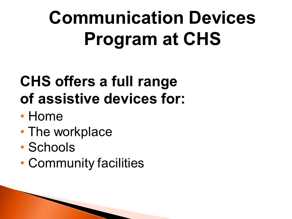 Communication Devices Program at CHS CHS offers a full range of assistive devices for: Home The workplace Schools Community facilities