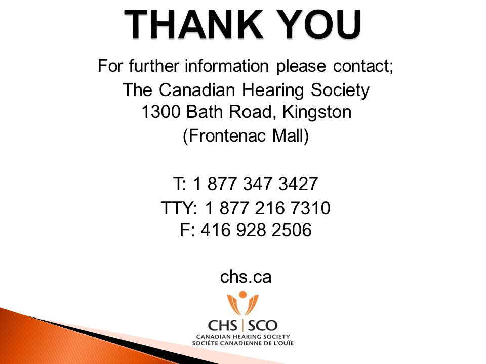 For further information please contact; The Canadian Hearing Society 1300 Bath Road, Kingston (Frontenac Mall) T: 1 877 347 3427 TTY: 1 877 216 7310 F
