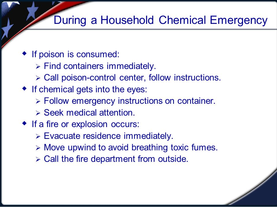 During a Household Chemical Emergency If poison is consumed: Find containers immediately. Call poison-control center, follow instructions. If chemical