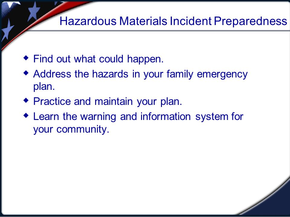 Hazardous Materials Incident Preparedness Find out what could happen. Address the hazards in your family emergency plan. Practice and maintain your pl