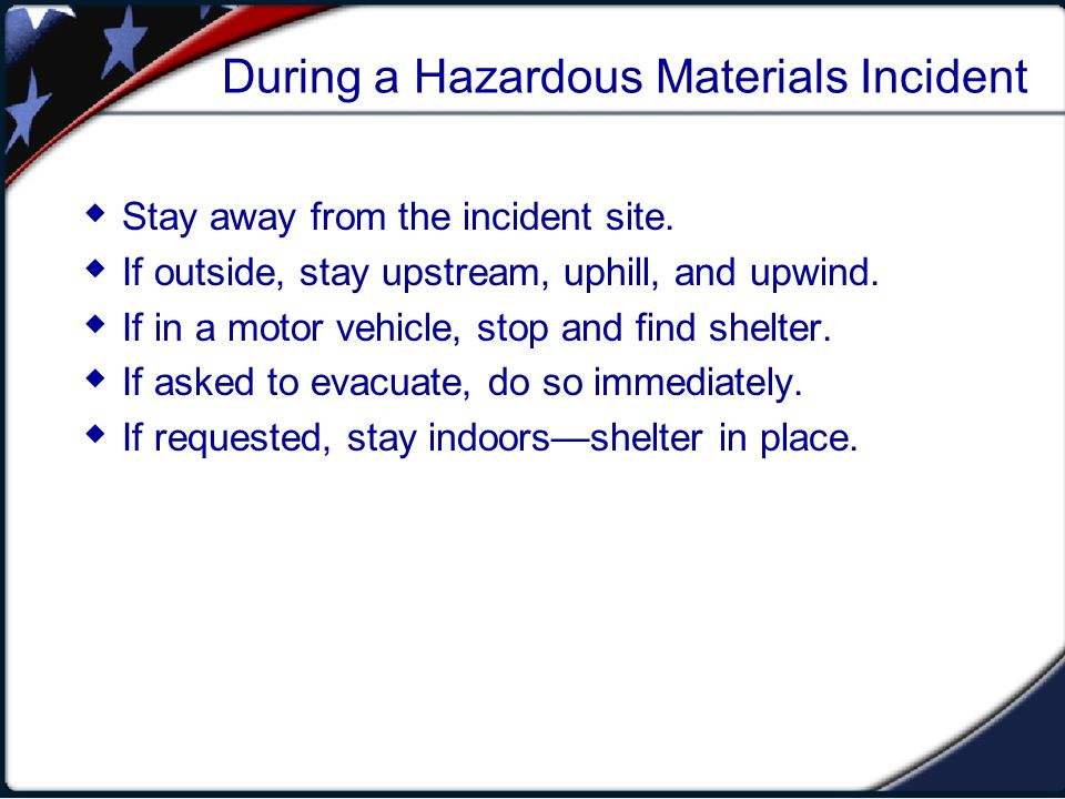 During a Hazardous Materials Incident Stay away from the incident site. If outside, stay upstream, uphill, and upwind. If in a motor vehicle, stop and