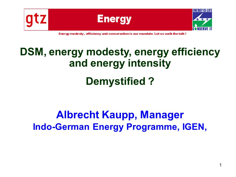 1 Albrecht Kaupp, Manager Indo-German Energy Programme, IGEN, DSM, energy modesty, energy efficiency and energy intensity Demystified ?