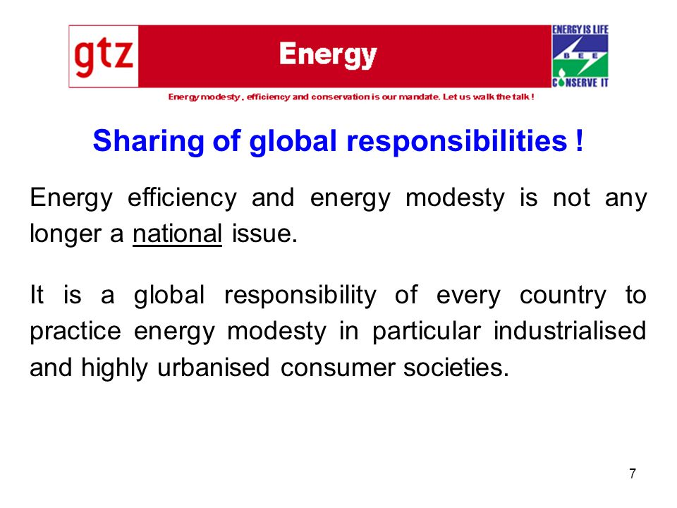7 Sharing of global responsibilities ! Energy efficiency and energy modesty is not any longer a national issue. It is a global responsibility of every