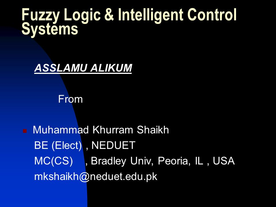 Fuzzy Logic & Intelligent Control Systems ASSLAMU ALIKUM From Muhammad Khurram Shaikh BE (Elect), NEDUET MC(CS), Bradley Univ, Peoria, IL, USA mkshaik
