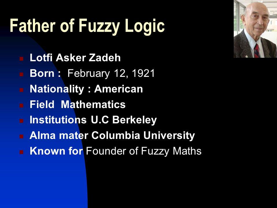 Father of Fuzzy Logic Lotfi Asker Zadeh Born : February 12, 1921 Nationality : American Field Mathematics Institutions U.C Berkeley Alma mater Columbi