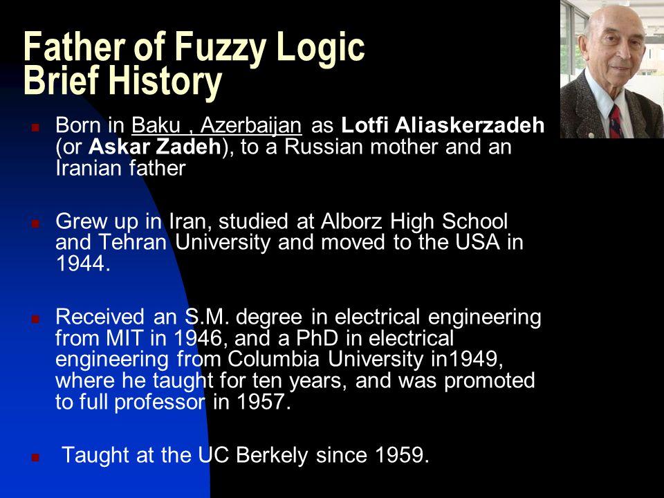Father of Fuzzy Logic Brief History Born in Baku, Azerbaijan as Lotfi Aliaskerzadeh (or Askar Zadeh), to a Russian mother and an Iranian father Grew u