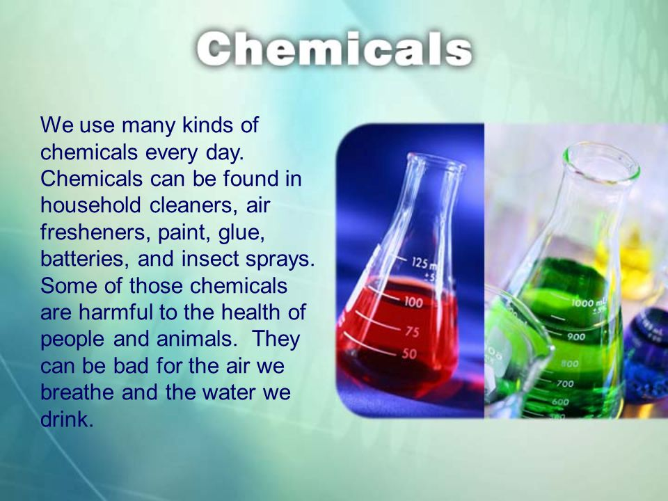 We use many kinds of chemicals every day.