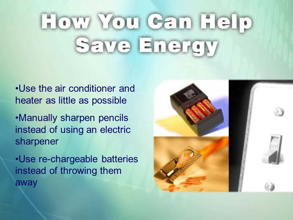 Use the air conditioner and heater as little as possible Manually sharpen pencils instead of using an electric sharpener Use re-chargeable batteries instead of throwing them away