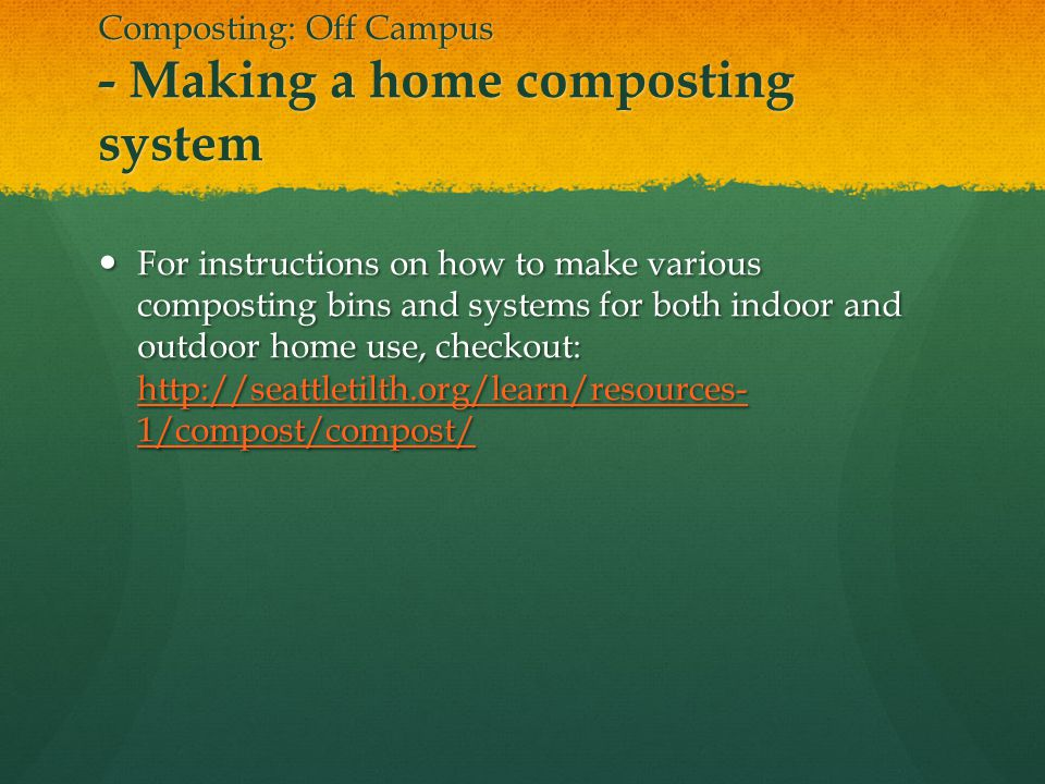 Composting: Off Campus - Making a home composting system For instructions on how to make various composting bins and systems for both indoor and outdoor home use, checkout: http://seattletilth.org/learn/resources- 1/compost/compost/ For instructions on how to make various composting bins and systems for both indoor and outdoor home use, checkout: http://seattletilth.org/learn/resources- 1/compost/compost/ http://seattletilth.org/learn/resources- 1/compost/compost/ http://seattletilth.org/learn/resources- 1/compost/compost/