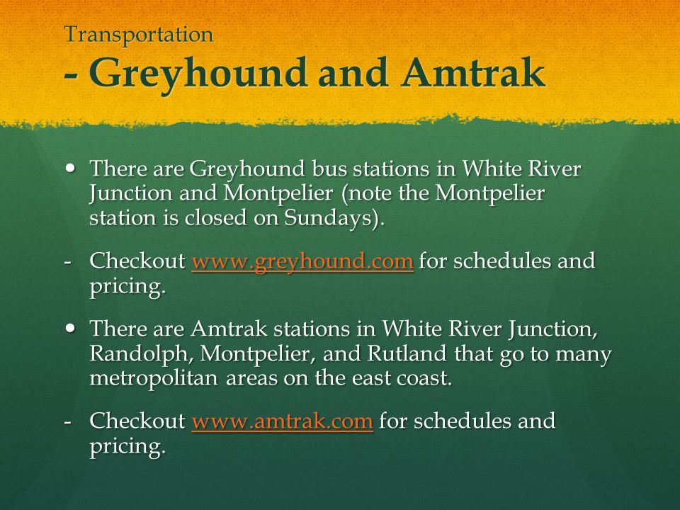 Transportation - Greyhound and Amtrak There are Greyhound bus stations in White River Junction and Montpelier (note the Montpelier station is closed o