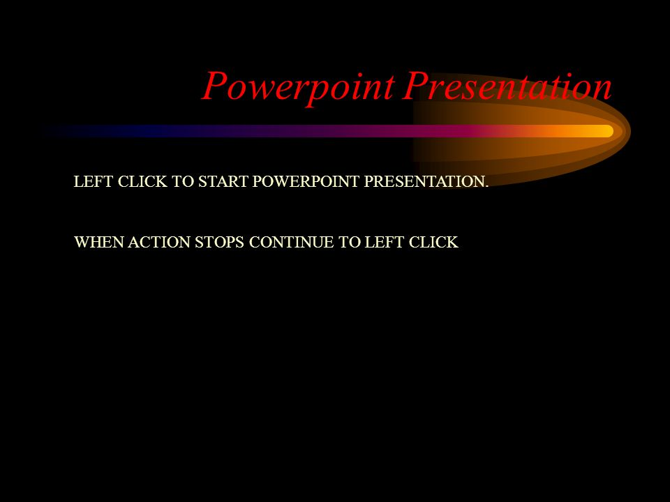 Powerpoint Presentation LEFT CLICK TO START POWERPOINT PRESENTATION. WHEN ACTION STOPS CONTINUE TO LEFT CLICK