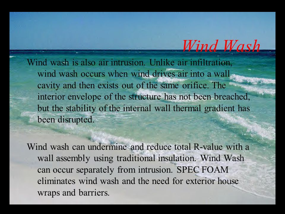 Wind wash is also air intrusion. Unlike air infiltration, wind wash occurs when wind drives air into a wall cavity and then exists out of the same ori