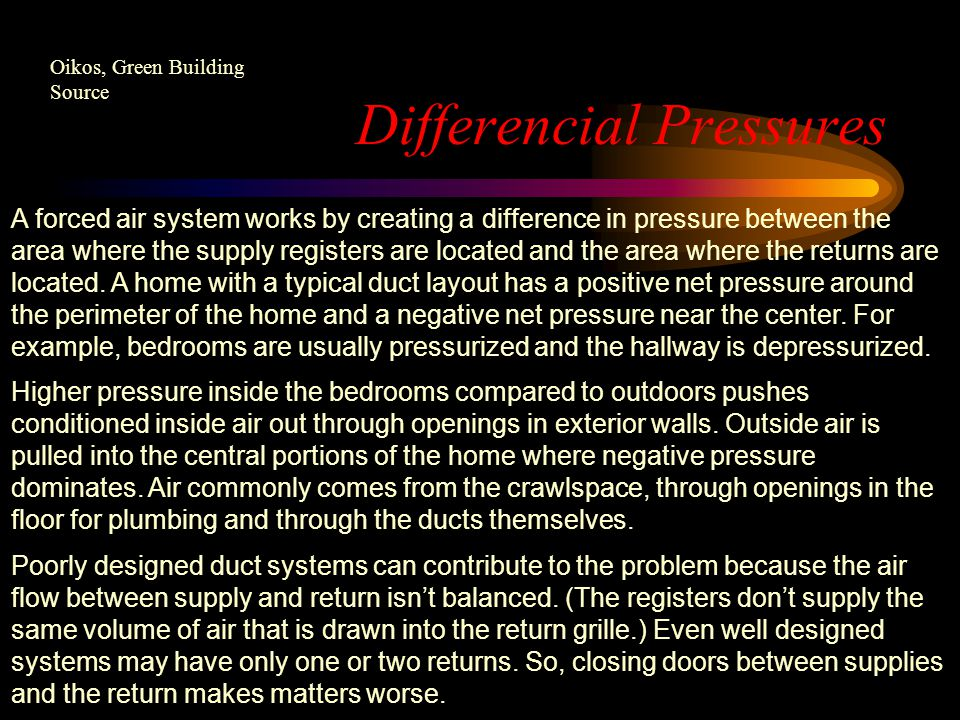 Differencial Pressures A forced air system works by creating a difference in pressure between the area where the supply registers are located and the