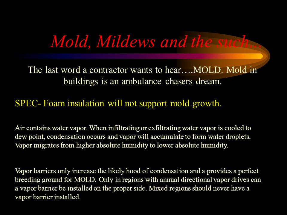 Mold, Mildews and the such... The last word a contractor wants to hear….MOLD. Mold in buildings is an ambulance chasers dream. SPEC- Foam insulation w