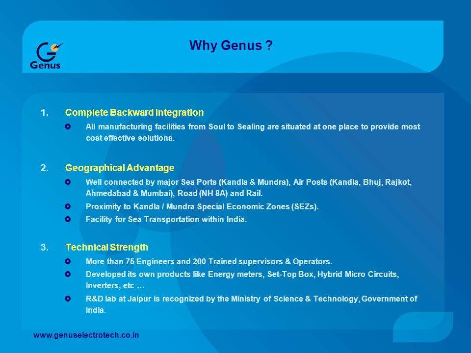 Why Genus ? 1.Complete Backward Integration All manufacturing facilities from Soul to Sealing are situated at one place to provide most cost effective