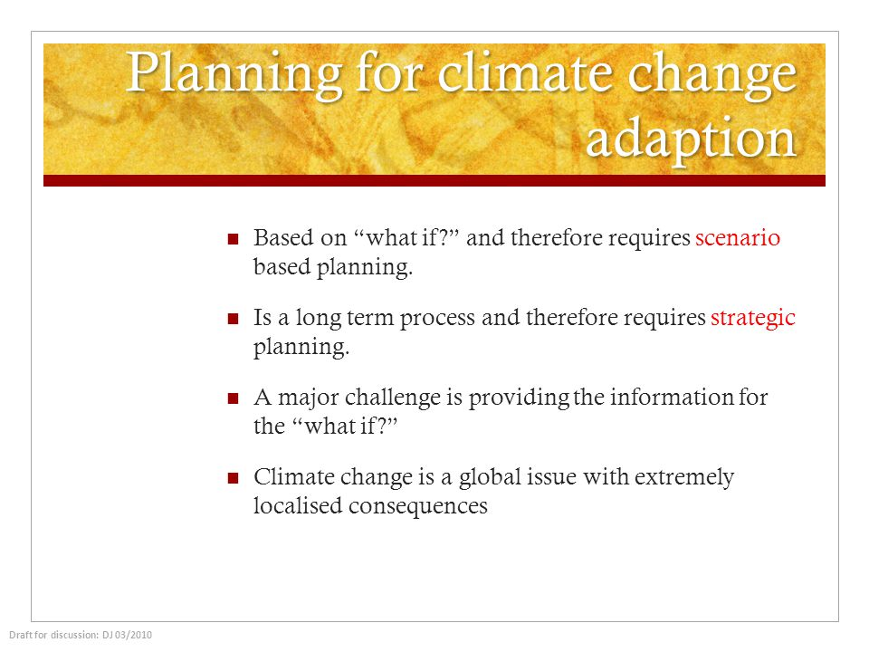 Planning for climate change adaption Based on what if? and therefore requires scenario based planning. Is a long term process and therefore requires s