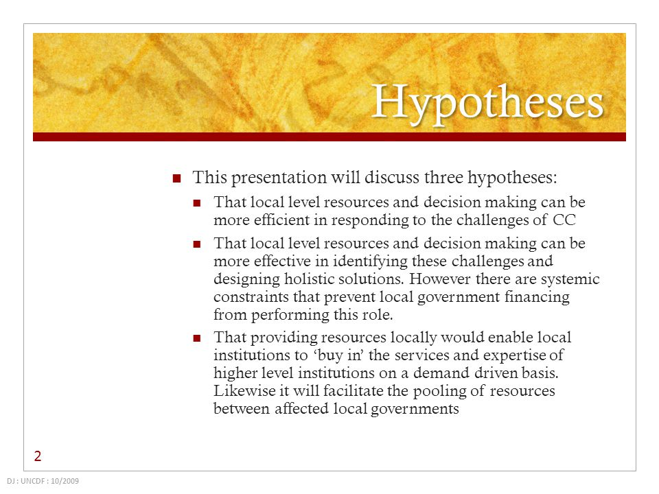 Hypotheses This presentation will discuss three hypotheses: That local level resources and decision making can be more efficient in responding to the