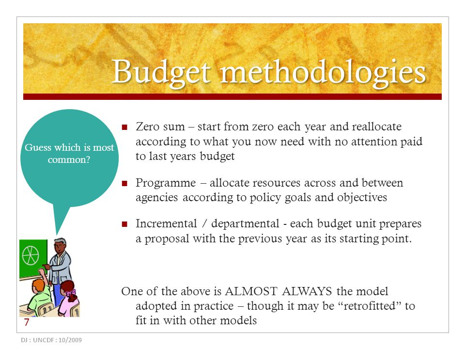 Budget methodologies Zero sum – start from zero each year and reallocate according to what you now need with no attention paid to last years budget Pr