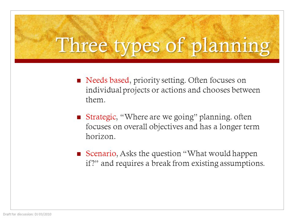 Three types of planning Needs based, priority setting. Often focuses on individual projects or actions and chooses between them. Strategic, Where are