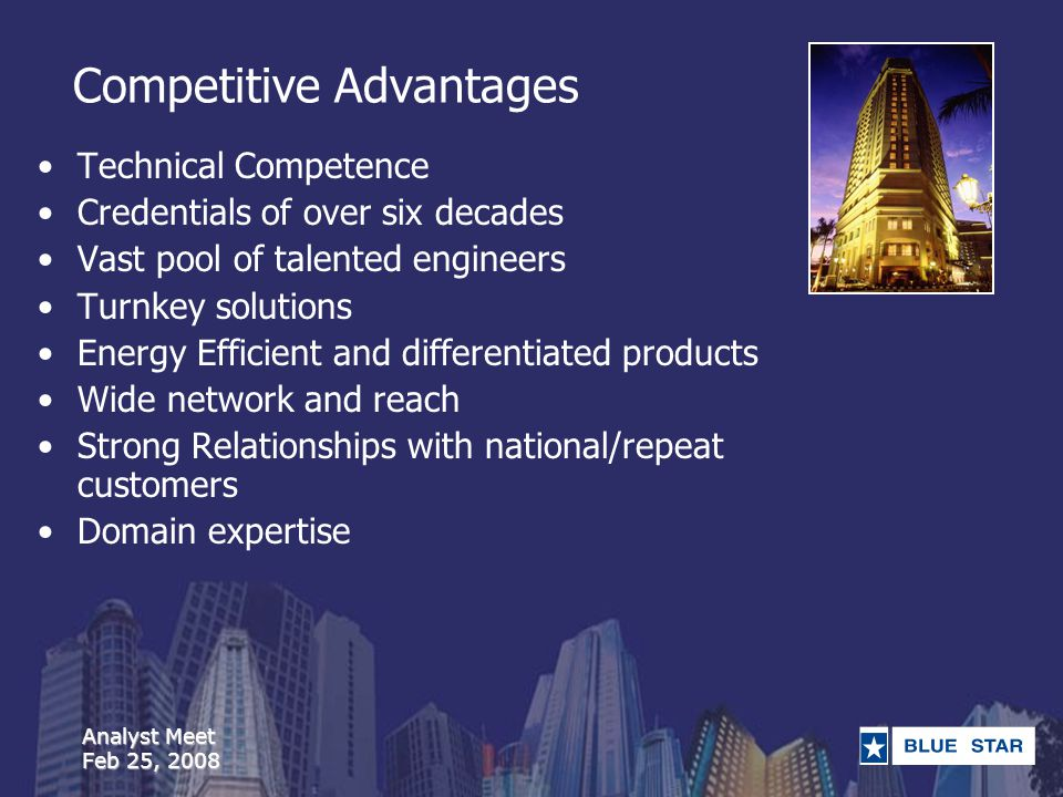 Analyst Meet Feb 25, 2008 Competitive Advantages Technical Competence Credentials of over six decades Vast pool of talented engineers Turnkey solutions Energy Efficient and differentiated products Wide network and reach Strong Relationships with national/repeat customers Domain expertise