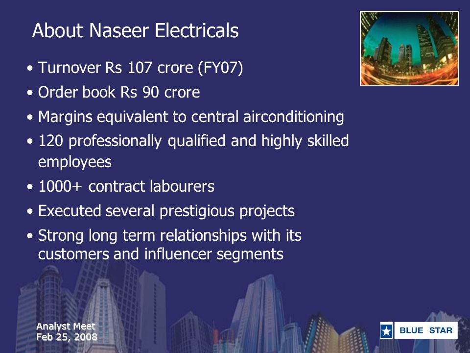 Analyst Meet Feb 25, 2008 About Naseer Electricals Turnover Rs 107 crore (FY07) Order book Rs 90 crore Margins equivalent to central airconditioning 120 professionally qualified and highly skilled employees 1000+ contract labourers Executed several prestigious projects Strong long term relationships with its customers and influencer segments