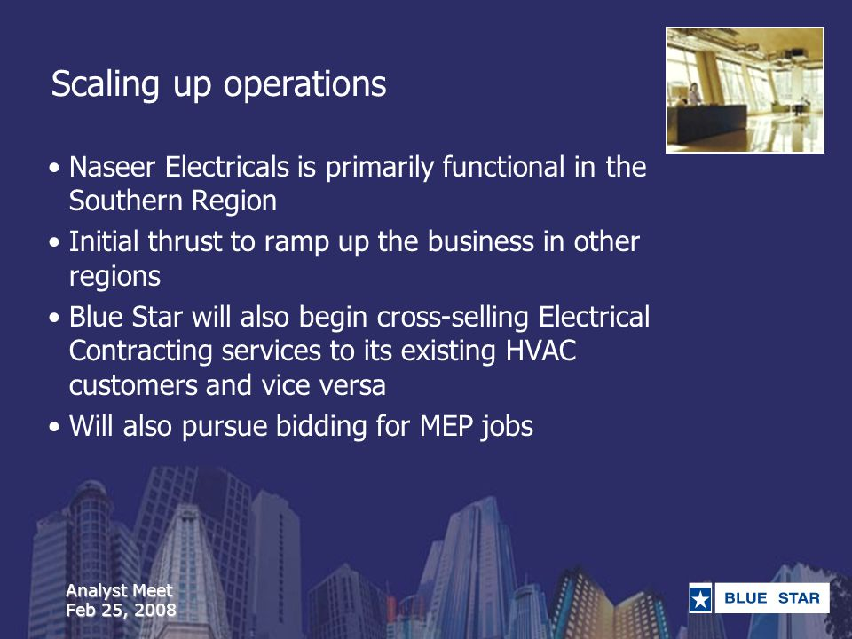 Analyst Meet Feb 25, 2008 Scaling up operations Naseer Electricals is primarily functional in the Southern Region Initial thrust to ramp up the business in other regions Blue Star will also begin cross-selling Electrical Contracting services to its existing HVAC customers and vice versa Will also pursue bidding for MEP jobs