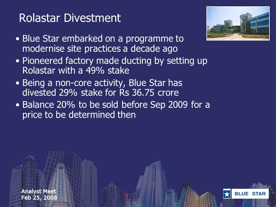 Analyst Meet Feb 25, 2008 Rolastar Divestment Blue Star embarked on a programme to modernise site practices a decade ago Pioneered factory made ducting by setting up Rolastar with a 49% stake Being a non-core activity, Blue Star has divested 29% stake for Rs 36.75 crore Balance 20% to be sold before Sep 2009 for a price to be determined then