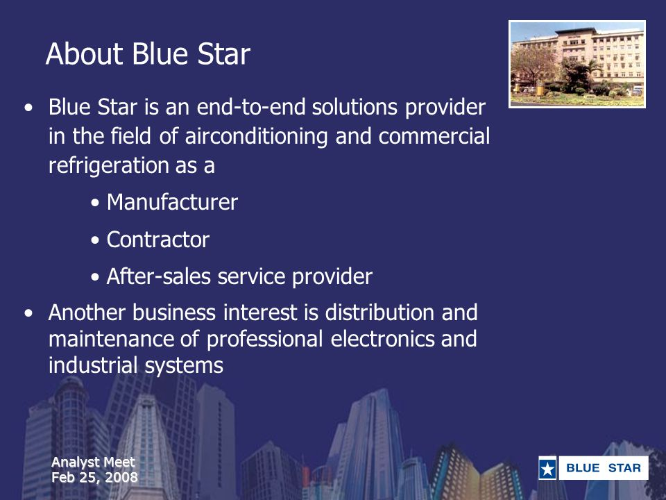 Analyst Meet Feb 25, 2008 About Blue Star Blue Star is an end-to-end solutions provider in the field of airconditioning and commercial refrigeration as a Manufacturer Contractor After-sales service provider Another business interest is distribution and maintenance of professional electronics and industrial systems