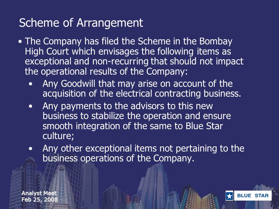Analyst Meet Feb 25, 2008 Scheme of Arrangement The Company has filed the Scheme in the Bombay High Court which envisages the following items as exceptional and non-recurring that should not impact the operational results of the Company: Any Goodwill that may arise on account of the acquisition of the electrical contracting business.