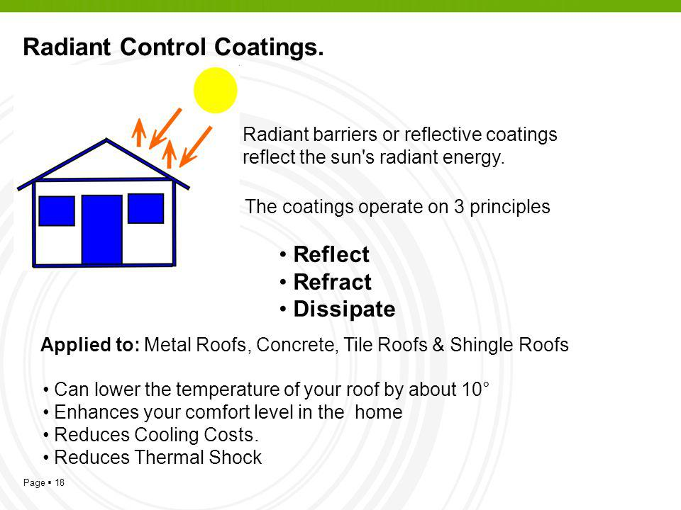 Page 18 Radiant Control Coatings. Radiant barriers or reflective coatings reflect the sun's radiant energy. The coatings operate on 3 principles Refle