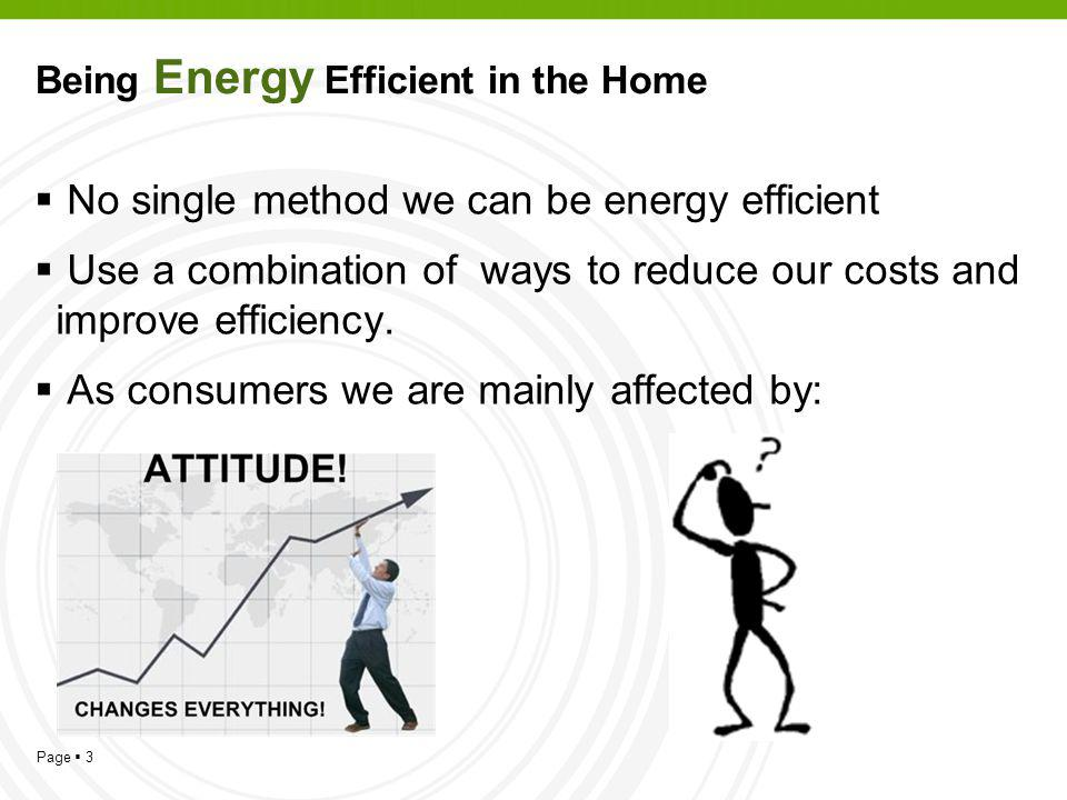 Page 3 Being Energy Efficient in the Home No single method we can be energy efficient Use a combination of ways to reduce our costs and improve efficiency.