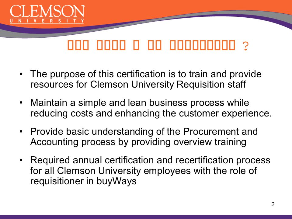 Why must I be certified ? The purpose of this certification is to train and provide resources for Clemson University Requisition staff Maintain a simp
