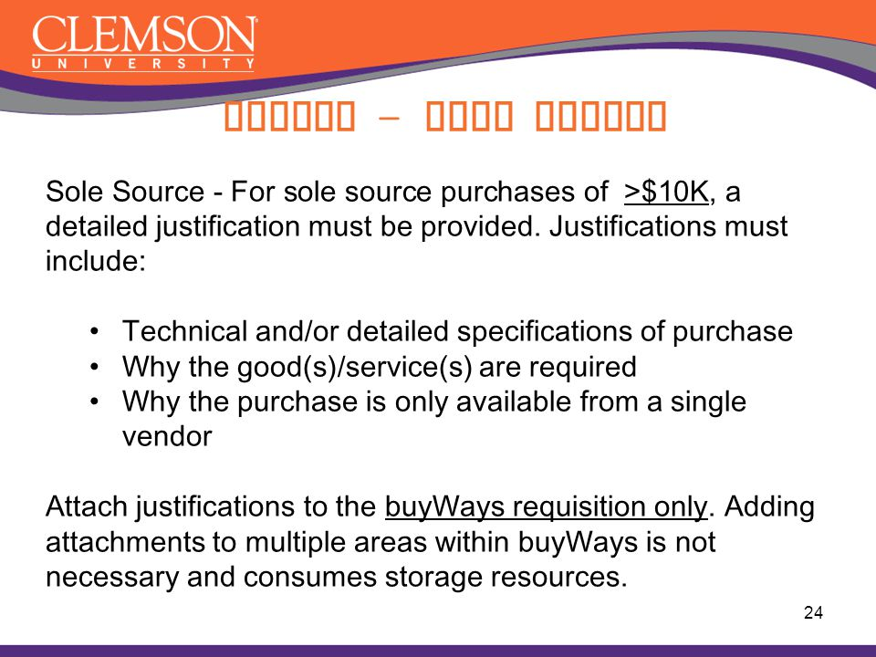 Buying – Sole Source 24 Sole Source - For sole source purchases of >$10K, a detailed justification must be provided. Justifications must include: Tech