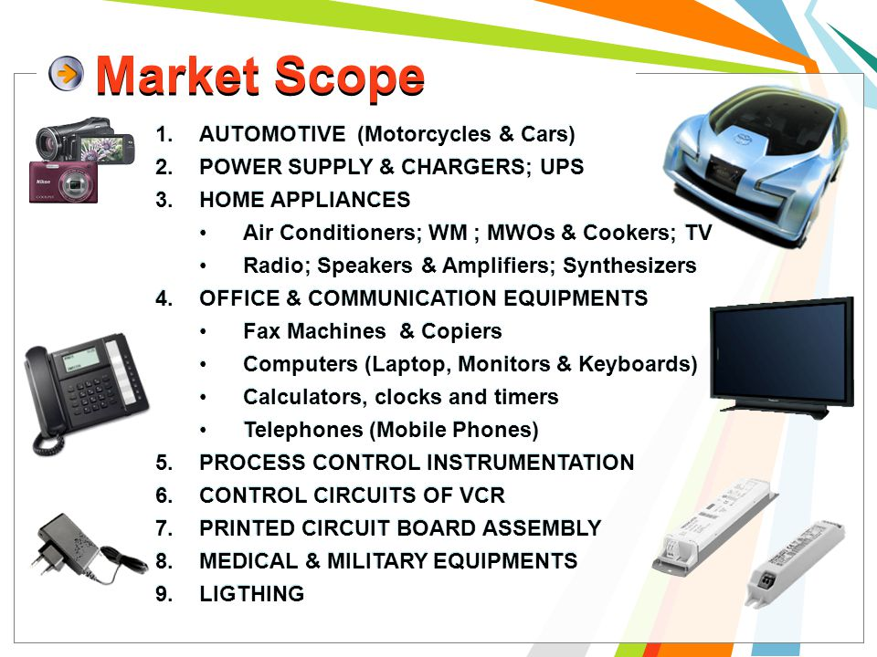 Market Scope 16 1.AUTOMOTIVE (Motorcycles & Cars) 2.POWER SUPPLY & CHARGERS; UPS 3.HOME APPLIANCES Air Conditioners; WM ; MWOs & Cookers; TV Radio; Speakers & Amplifiers; Synthesizers 4.OFFICE & COMMUNICATION EQUIPMENTS Fax Machines & Copiers Computers (Laptop, Monitors & Keyboards) Calculators, clocks and timers Telephones (Mobile Phones) 5.PROCESS CONTROL INSTRUMENTATION 6.CONTROL CIRCUITS OF VCR 7.PRINTED CIRCUIT BOARD ASSEMBLY 8.MEDICAL & MILITARY EQUIPMENTS 9.LIGTHING 1.AUTOMOTIVE (Motorcycles & Cars) 2.POWER SUPPLY & CHARGERS; UPS 3.HOME APPLIANCES Air Conditioners; WM ; MWOs & Cookers; TV Radio; Speakers & Amplifiers; Synthesizers 4.OFFICE & COMMUNICATION EQUIPMENTS Fax Machines & Copiers Computers (Laptop, Monitors & Keyboards) Calculators, clocks and timers Telephones (Mobile Phones) 5.PROCESS CONTROL INSTRUMENTATION 6.CONTROL CIRCUITS OF VCR 7.PRINTED CIRCUIT BOARD ASSEMBLY 8.MEDICAL & MILITARY EQUIPMENTS 9.LIGTHING Market Scope