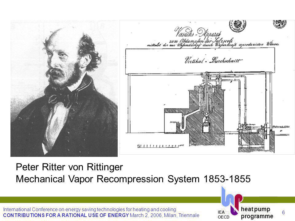 6 International Conference on energy saving technologies for heating and cooling CONTRIBUTIONS FOR A RATIONAL USE OF ENERGY March 2, 2006, Milan, Triennale heat pump programme IEA OECD Peter Ritter von Rittinger Mechanical Vapor Recompression System 1853-1855
