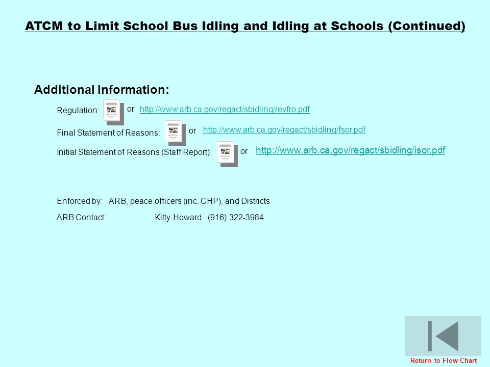 ATCM to Limit School Bus Idling and Idling at Schools (Continued) Regulation: http://www.arb.ca.gov/regact/sbidling/revfro.pdf Initial Statement of Re