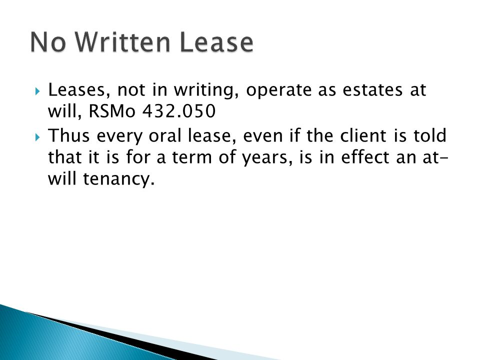 Leases, not in writing, operate as estates at will, RSMo 432.050 Thus every oral lease, even if the client is told that it is for a term of years, is