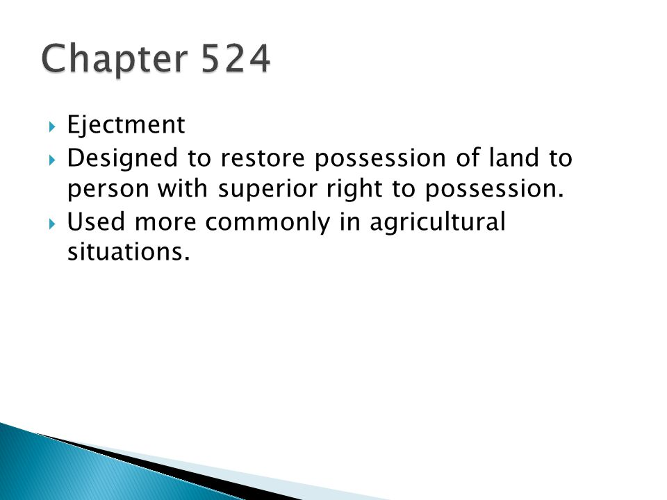 Ejectment Designed to restore possession of land to person with superior right to possession. Used more commonly in agricultural situations.