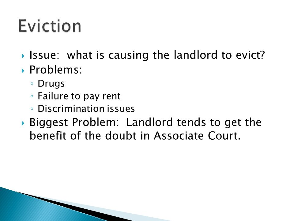 Issue: what is causing the landlord to evict? Problems: Drugs Failure to pay rent Discrimination issues Biggest Problem: Landlord tends to get the ben