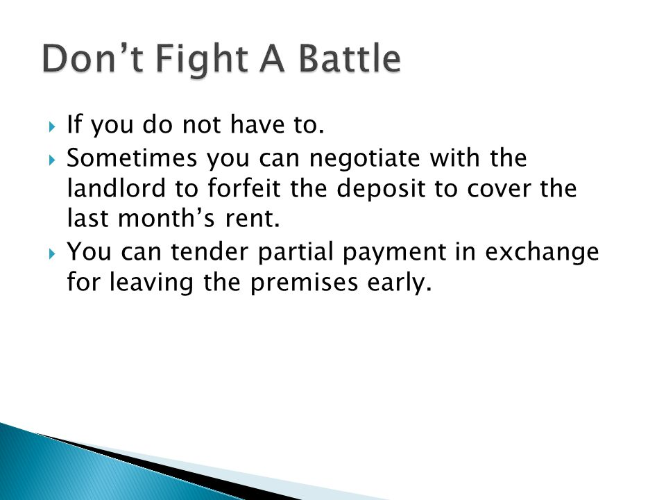 If you do not have to. Sometimes you can negotiate with the landlord to forfeit the deposit to cover the last months rent. You can tender partial paym