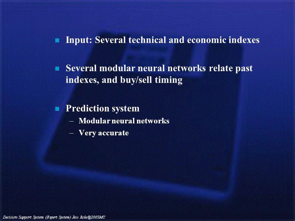 n Input: Several technical and economic indexes n Several modular neural networks relate past indexes, and buy/sell timing n Prediction system –Modular neural networks –Very accurate