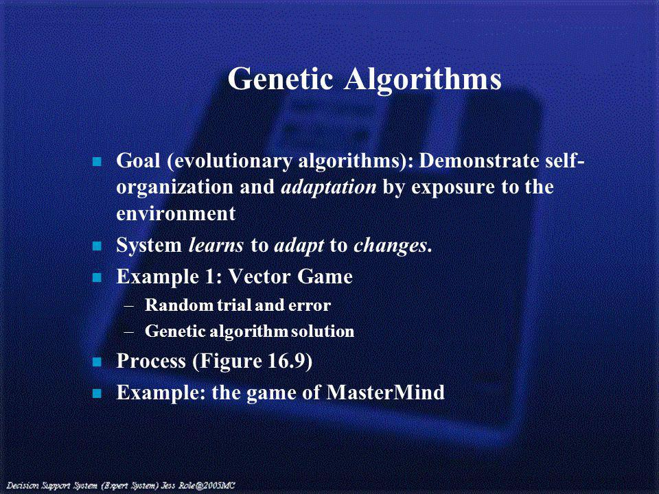 Genetic Algorithms n Goal (evolutionary algorithms): Demonstrate self- organization and adaptation by exposure to the environment n System learns to adapt to changes.