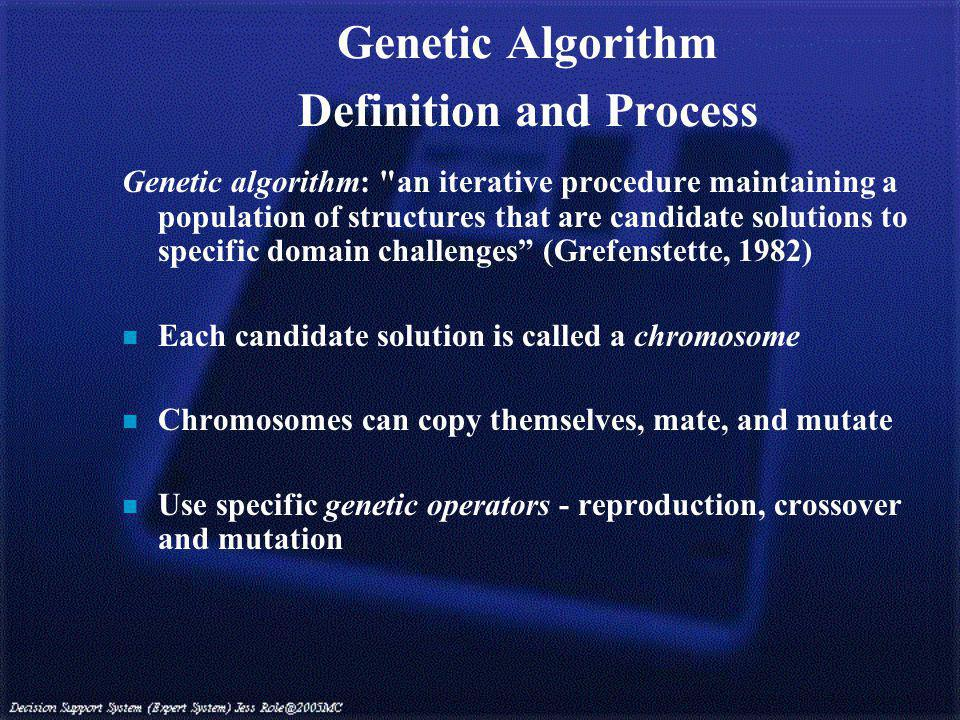 Genetic Algorithm Definition and Process Genetic algorithm: an iterative procedure maintaining a population of structures that are candidate solutions to specific domain challenges (Grefenstette, 1982) n Each candidate solution is called a chromosome n Chromosomes can copy themselves, mate, and mutate n Use specific genetic operators - reproduction, crossover and mutation