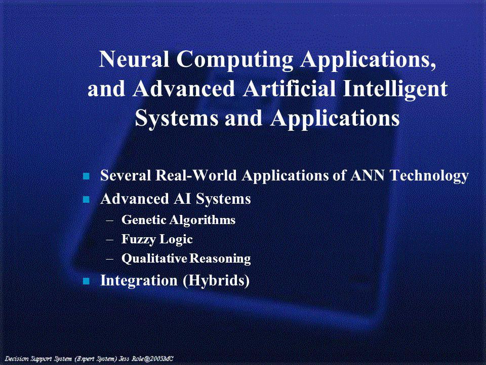 n Several Real-World Applications of ANN Technology n Advanced AI Systems –Genetic Algorithms –Fuzzy Logic –Qualitative Reasoning n Integration (Hybrids)