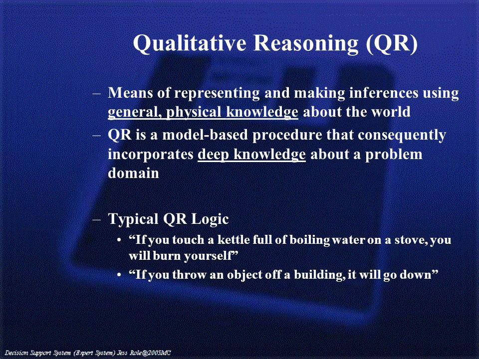 Qualitative Reasoning (QR) –Means of representing and making inferences using general, physical knowledge about the world –QR is a model-based procedure that consequently incorporates deep knowledge about a problem domain –Typical QR Logic If you touch a kettle full of boiling water on a stove, you will burn yourself If you throw an object off a building, it will go down