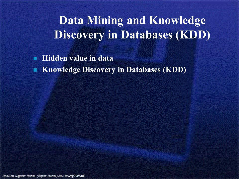 Data Mining and Knowledge Discovery in Databases (KDD) n Hidden value in data n Knowledge Discovery in Databases (KDD)