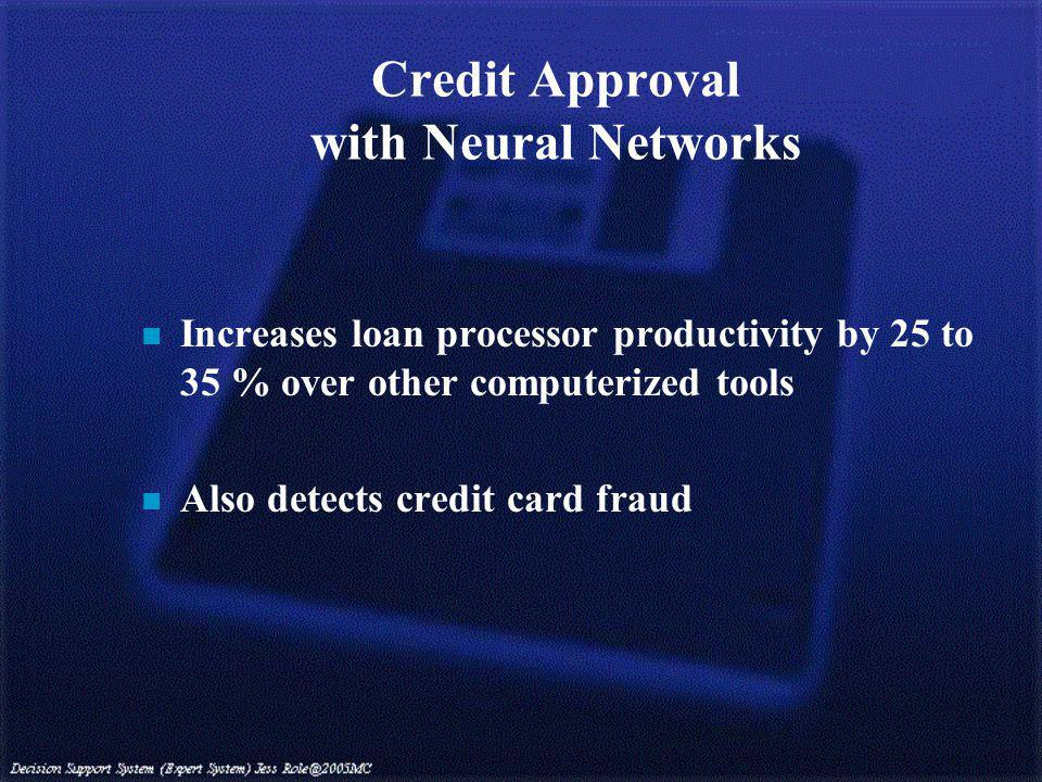Credit Approval with Neural Networks n Increases loan processor productivity by 25 to 35 % over other computerized tools n Also detects credit card fraud